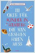 Cover-Bild zu 111 Orte für Kinder in Hamburg, die man gesehen haben muss von Clément, Daniela