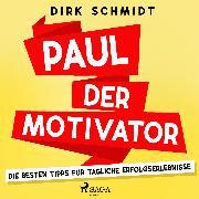 Cover-Bild zu Schmidt, Dirk: Paul der Motivator - Die besten Tipps für tägliche Erfolgserlebnisse (Audio Download)