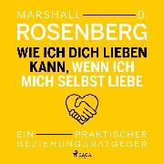 Cover-Bild zu Rosenberg, Marshall B.: Wie ich dich lieben kann, wenn ich mich selbst liebe. Ein praktischer Beziehungsratgeber (Audio Download)