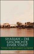 Cover-Bild zu Sharjah - Die Geschichte einer Stadt von Al-Qasimi, Sultan Bin Muhammad