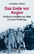 Cover-Bild zu Huber, Christian: Das Ende vor Augen - Soldaten erzählen aus dem Zweiten Weltkrieg (eBook)