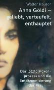 Cover-Bild zu Anna Göldi - geliebt, verteufelt, enthauptet von Hauser, Walter