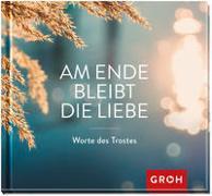 Cover-Bild zu Am Ende bleibt die Liebe. Worte des Trostes von Groh Verlag