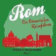 Rom - ein literarischer Reiseführer (Audio Download) von Waiblinger, Franz P