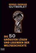 Cover-Bild zu Die 50 grössten Lügen und Legenden der Weltgeschichte von Gutberlet, Bernd Ingmar