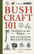 Bushcraft 101 - Überleben in der Wildnis / Der ultimative Survival Praxisführer (Überlebenstechnik, Extremsituationen, Outdoor) von Canterbury, Dave