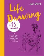 Cover-Bild zu Spicer, Jake: Life Drawing in 15 Minutes