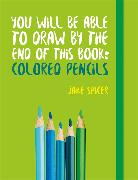 Cover-Bild zu Spicer, Jake: You Will be Able to Draw by the End of This Book: Colored Pencils