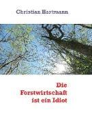 Cover-Bild zu Die Forstwirtschaft ist ein Idiot (eBook) von Hartmann, Christian