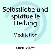 Cover-Bild zu Selbstliebe und spirituelle Heilung - Meditation (Audio Download) von Eckardt, Ulrich