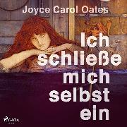 Cover-Bild zu Oates, Joyce Carol: Ich schließe mich selbst ein (Audio Download)