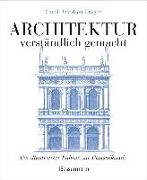 Cover-Bild zu Architektur - verständlich gemacht. Die illustrierte und verständliche Baustilkunde zu Stil, Entwicklung und Geschichte der Baukunst vom antiken Griechenland bis heute. Mit Grund- und Aufrissen, Detail- und Gesamtansichten