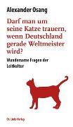 Cover-Bild zu Osang, Alexander: Darf man um seine Katze trauern, wenn Deutschland Weltmeister wird?