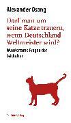 Cover-Bild zu Osang, Alexander: Darf man um seine Katze trauern, wenn Deutschland Weltmeister wird? (eBook)