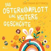 Cover-Bild zu Bittrich, Dietmar: Das Osterkomplott - Eine heitere Geschichte (Audio Download)