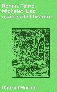 Cover-Bild zu eBook Renan, Taine, Michelet: Les maîtres de l'histoire