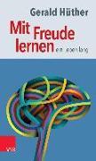 Cover-Bild zu Hüther, Gerald: Mit Freude lernen - ein Leben lang (eBook)
