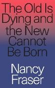 Cover-Bild zu Fraser, Nancy: The Old Is Dying and the New Cannot Be Born (eBook)