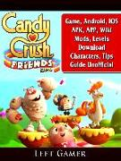 Cover-Bild zu Candy Crush Friends Saga Game, Android, IOS, APK, APP, Wiki, Mods, Levels, Download, Characters, Tips, Guide Unofficial (eBook) von Gamer, Leet