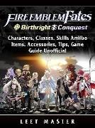 Cover-Bild zu Fire Emblem Fates, Conquest, Birthright, Characters, Classes, Skills Amiibo, Items, Accessories, Tips, Game Guide Unofficial (eBook) von Master, Leet