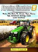 Cover-Bild zu Farming Simulator 19, Mods, PS4, Xbox, PC, Cheats, Maps, Money, Tips, Download, Strategy, Game Guide Unofficial (eBook) von Gamer, Pro