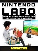 Cover-Bild zu Nintendo Labo Switch, Kit, Vehicles, Robots, Variety, Piano, Sets, Beginner, Tips, Guide Unofficial (eBook) von Gamer, Pro