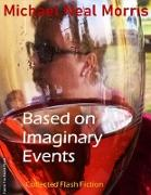 Cover-Bild zu Based On Imaginary Events: Collected Flash Fiction (eBook) von Morris, Michael Neal