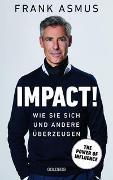 Cover-Bild zu Asmus, Frank: Impact. Wie Sie sich und andere überzeugen - The Power of Influence. Rhetorik und Körpersprache, Auftritt und Dramaturgie: Strategien für eine erfolgreiche Selbstinszenierung