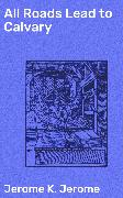 Cover-Bild zu All Roads Lead to Calvary (eBook) von Jerome, Jerome K.