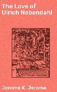 Cover-Bild zu The Love of Ulrich Nebendahl (eBook) von Jerome, Jerome K.