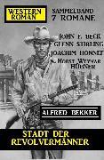 Cover-Bild zu Stadt der Revolvermänner: Western Roman Sammelband 7 Romane (eBook) von Bekker, Alfred