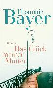 Cover-Bild zu Das Glück meiner Mutter von Bayer, Thommie