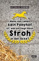 Cover-Bild zu Goehre, Micha-El: Wenn das Leben kein Ponyhof ist, warum liegt dann Stroh in der Ecke?