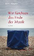 Cover-Bild zu Halter, Jürg: Wir fürchten das Ende der Musik (eBook)