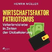 Cover-Bild zu eBook Wirtschaftsfaktor Patriotismus - Vaterlandsliebe in Zeiten der Globalisierung