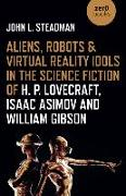 Cover-Bild zu Steadman, John L.: Aliens, Robots & Virtual Reality Idols in the Science Fiction of H. P. Lovecraft, Isaac Asimov and William Gibson