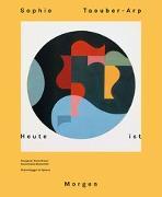 Cover-Bild zu Sophie Taeuber-Arp - Heute ist Morgen von Aargauer Kunsthaus (Hrsg.)
