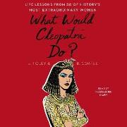 Cover-Bild zu Foley, Elizabeth: What Would Cleopatra Do?: Life Lessons from 50 of History's Most Extraordinary Women