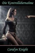 Cover-Bild zu Knight, Caralyn: Die Kontrollübernahme: Die erste Bondageerfahrung (eBook)