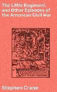 Cover-Bild zu The Little Regiment, and Other Episodes of the American Civil War (eBook) von Crane, Stephen