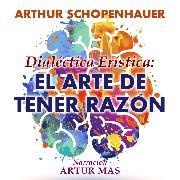 Cover-Bild zu Schopenhauer, Arthur: Dialéctica Erística: El Arte de Tener Razón (Audio Download)