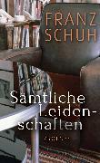 Cover-Bild zu Schuh, Franz: Sämtliche Leidenschaften (eBook)