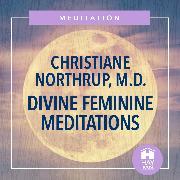 Cover-Bild zu M.D., Christiane Northrup: Divine Feminine Meditations (Audio Download)