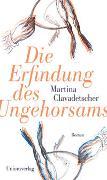 Cover-Bild zu Die Erfindung des Ungehorsams von Clavadetscher, Martina
