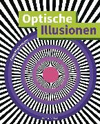 Cover-Bild zu Optische Illusionen - Über 160 verblüffende Täuschungen, Tricks, trügerische Bilder, Zeichnungen, Computergrafiken, Fotografien, Wand- und Straßenmalereien in 3D