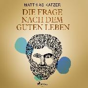 Cover-Bild zu Katzer, Matthias: Die Frage nach dem guten Leben (Audio Download)