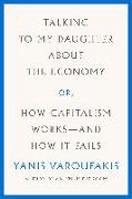 Cover-Bild zu Varoufakis, Yanis: Talking to My Daughter about the Economy: Or, How Capitalism Works--And How It Fails