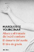 Cover-Bild zu Yourcenar, Marguerite: Alexis o el tratado del inútil combate - El denario del sueño - El tiro de gracia / Alexis or The Treaty of Vain Combat / A Coin in Nine Hands / Coup de Gr