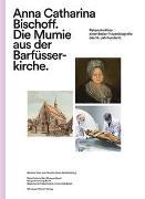 Cover-Bild zu Hotz, Gerhard (Hrsg.): Anna Catharina Bischoff. Die Mumie aus der Barfüsserkirche