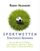 Cover-Bild zu Neuendorf, Robert: Sportwetten strategisch gewinnen - Ideal für Wetten auf Fußball, Tennis, Baseball, Basketball, Boxen, Golf, Formel 1, Spezialwetten & Co